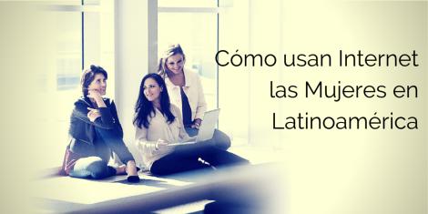 Cómo usan las Mujeres Internet en latinoamerica